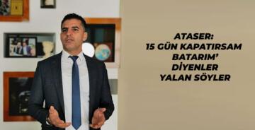"""ATASER: """" 15GÜN KAPANINCA KİMSE AÇ KALMAZ"""""""